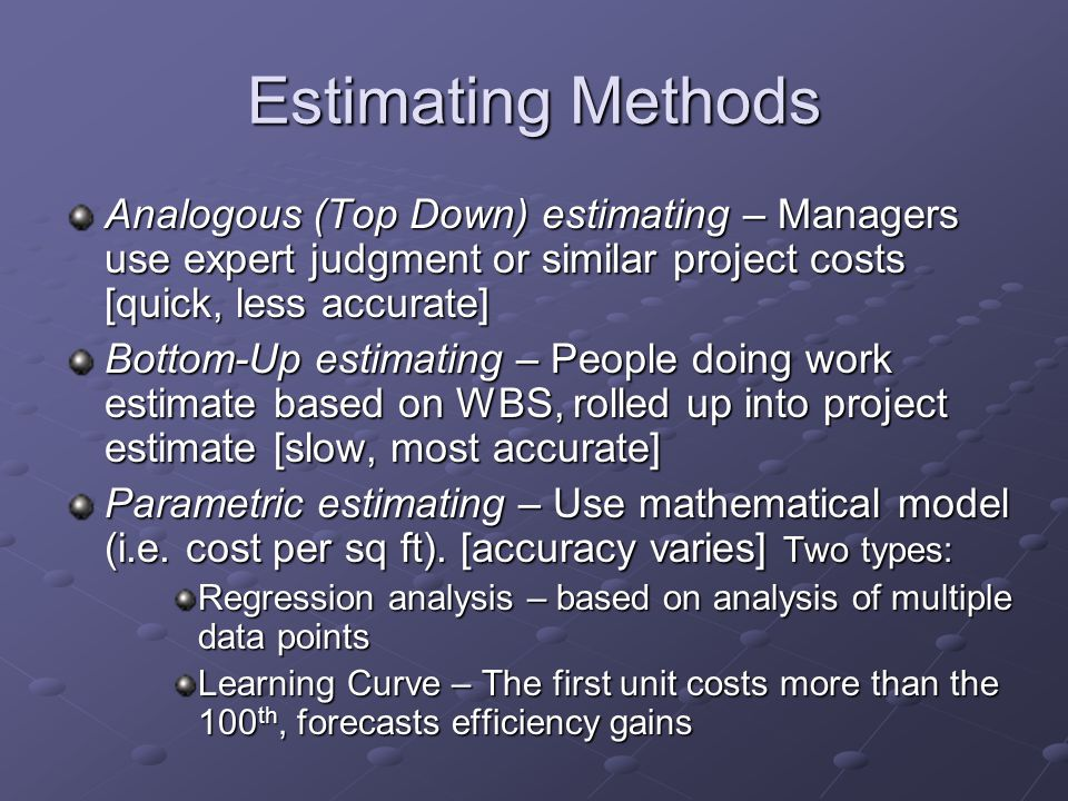 Estimating Methods Analogous (Top Down) estimating – Managers use expert judgment or similar project costs [quick, less accurate]